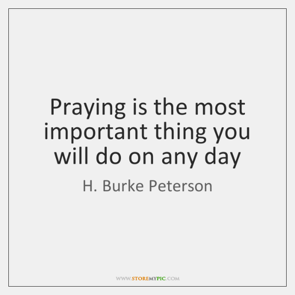 Praying is the most important thing you will do on any day
