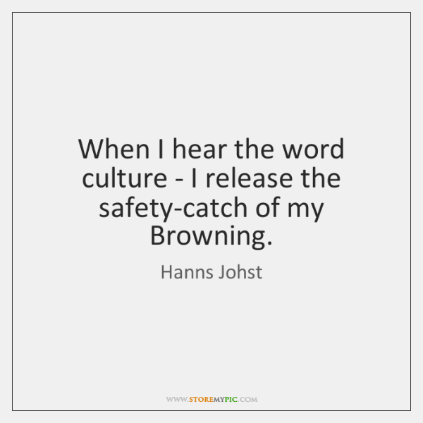When I hear the word culture - I release the safety-catch of ...