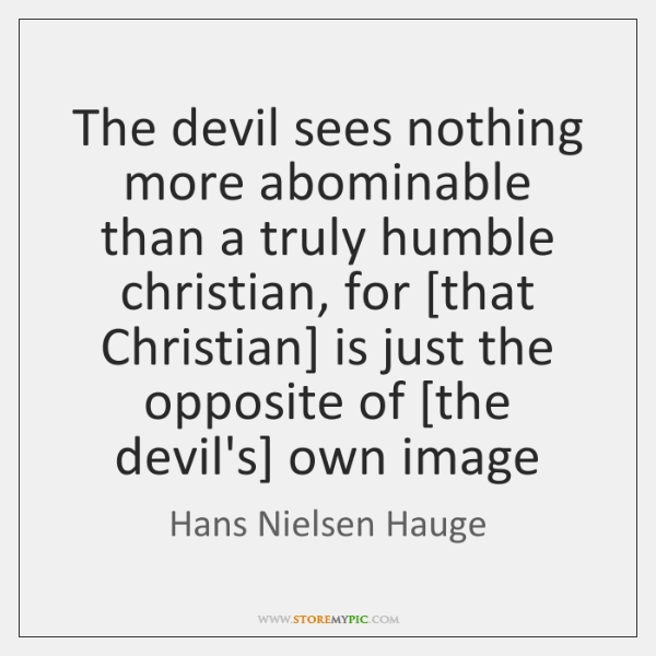 The devil sees nothing more abominable than a truly humble christian, for [...