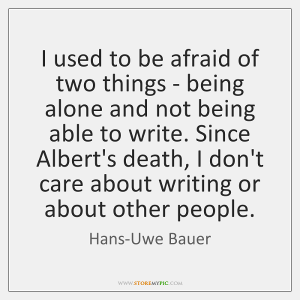 I used to be afraid of two things - being alone and ...