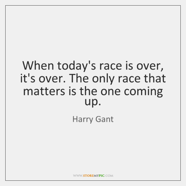 When today's race is over, it's over. The only race that matters ...