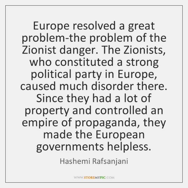 Europe resolved a great problem-the problem of the Zionist danger. The Zionists, ...