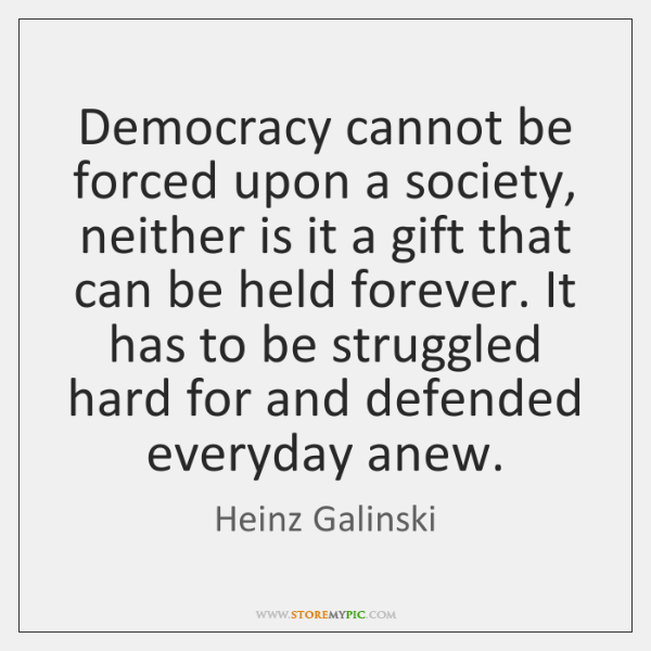 Democracy cannot be forced upon a society, neither is it a gift ...