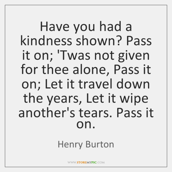Have you had a kindness shown? Pass it on; 'Twas not given ...