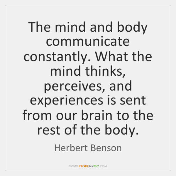 The mind and body communicate constantly. What the mind thinks, perceives, and ...