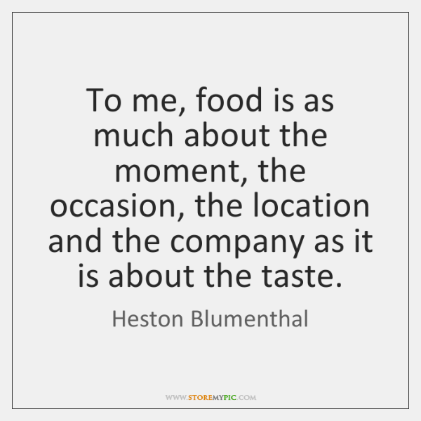 To me, food is as much about the moment, the occasion, the ...