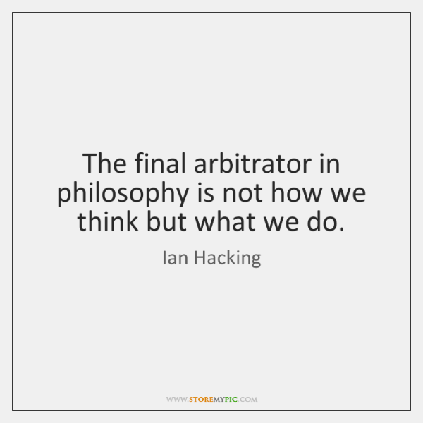 The final arbitrator in philosophy is not how we think but what ...