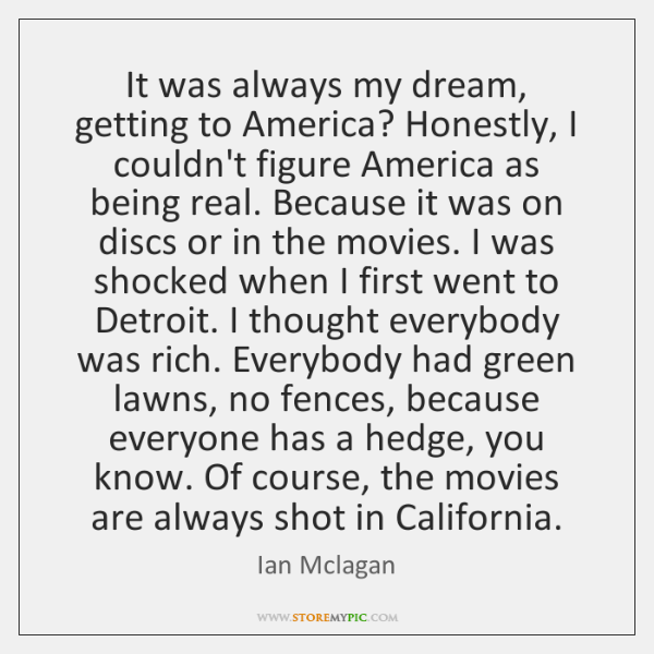 It was always my dream, getting to America? Honestly, I couldn't figure ...