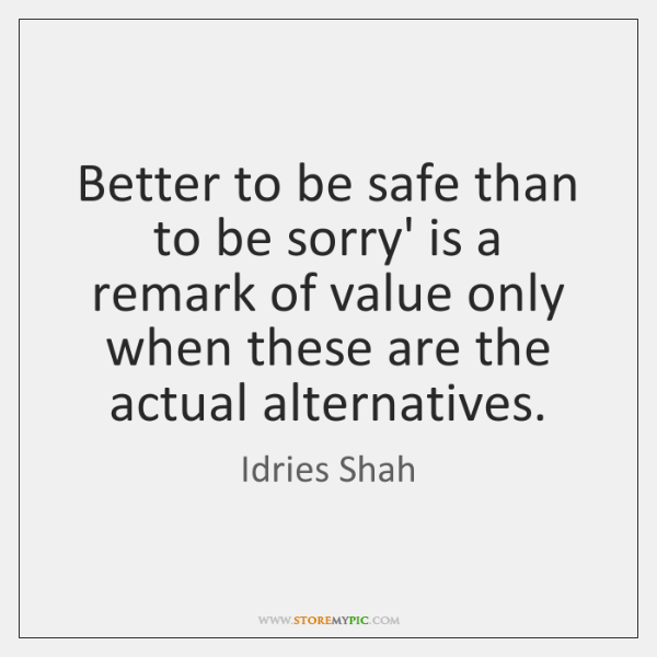 Better to be safe than to be sorry' is a remark of ...
