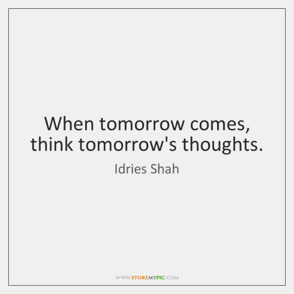When tomorrow comes, think tomorrow's thoughts.