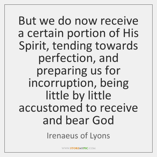 But we do now receive a certain portion of His Spirit, tending ...