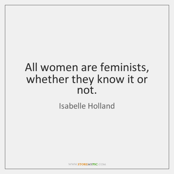All women are feminists, whether they know it or not.