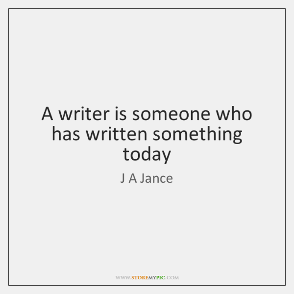A writer is someone who has written something today