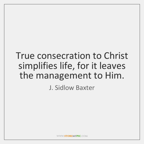 True consecration to Christ simplifies life, for it leaves the management to ...