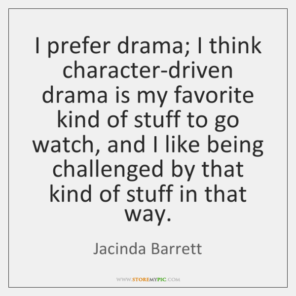 I prefer drama; I think character-driven drama is my favorite kind of ...