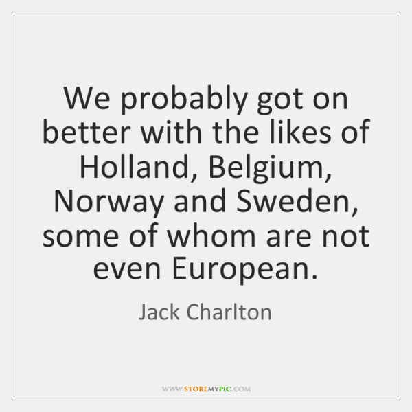 We probably got on better with the likes of Holland, Belgium, Norway ...