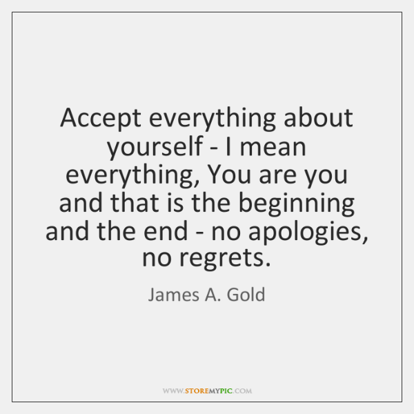Accept everything about yourself - I mean everything, You are you and ...