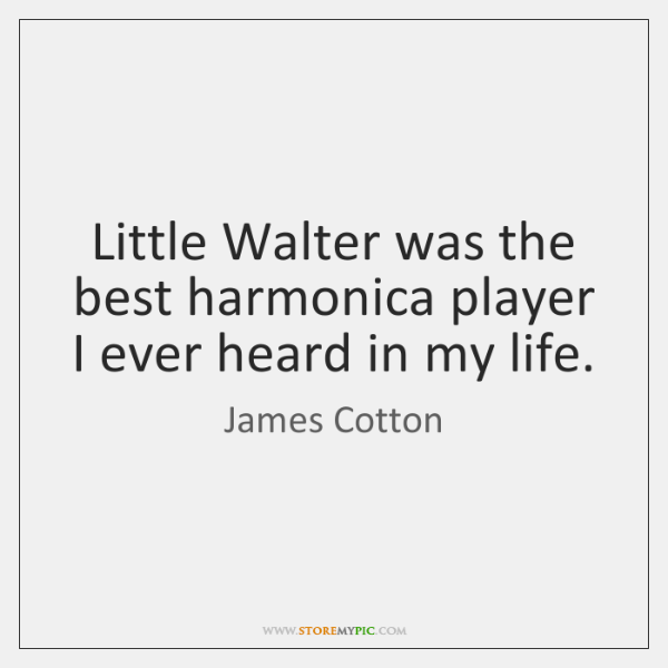 Little Walter was the best harmonica player I ever heard in my ...