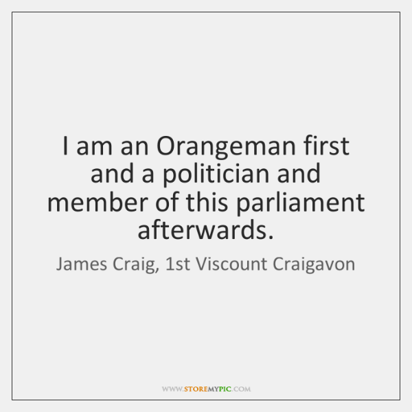 I am an Orangeman first and a politician and member of this ...