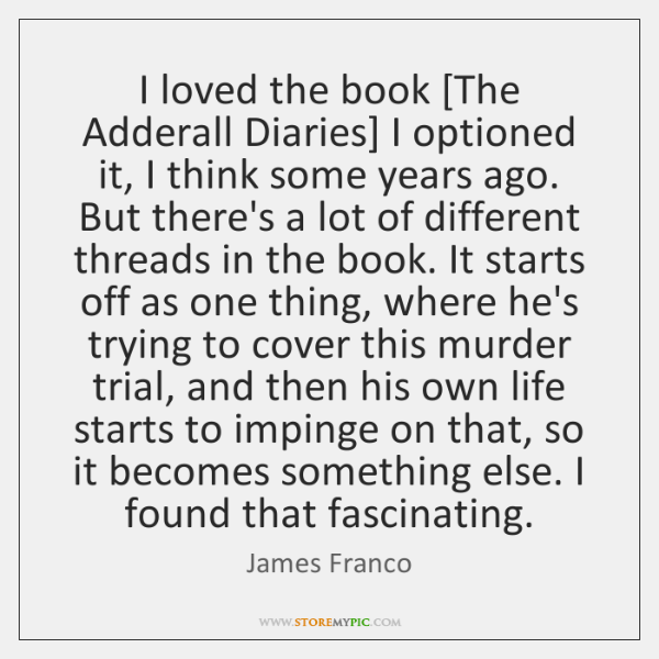 I loved the book [The Adderall Diaries] I optioned it, I think ...