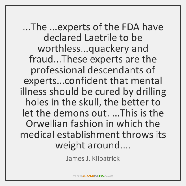 ...The ...experts of the FDA have declared Laetrile to be worthless...quackery ...