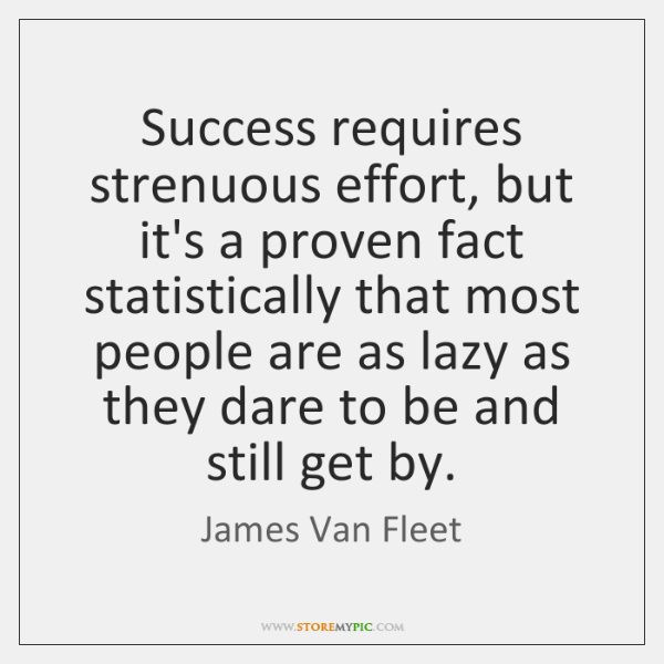 Success requires strenuous effort, but it's a proven fact statistically that most ...