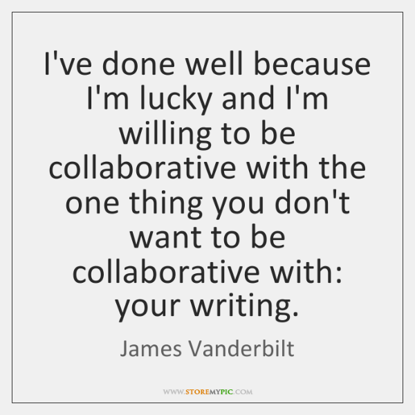I've done well because I'm lucky and I'm willing to be collaborative ...