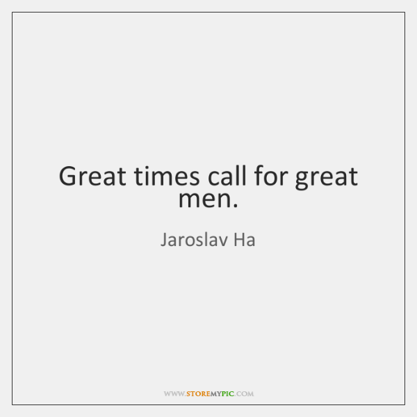 Great times call for great men.