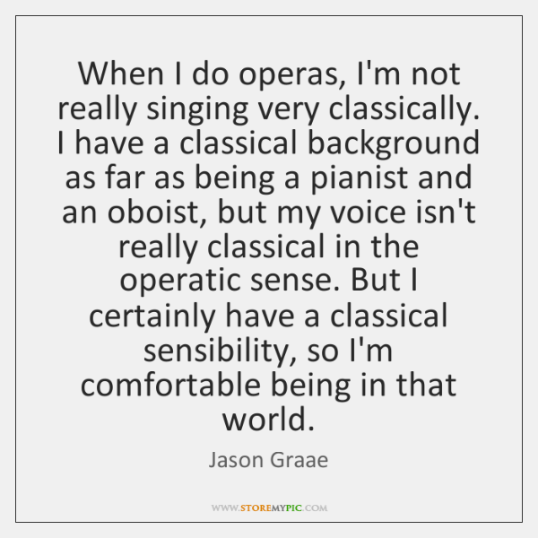 When I do operas, I'm not really singing very classically. I have ...