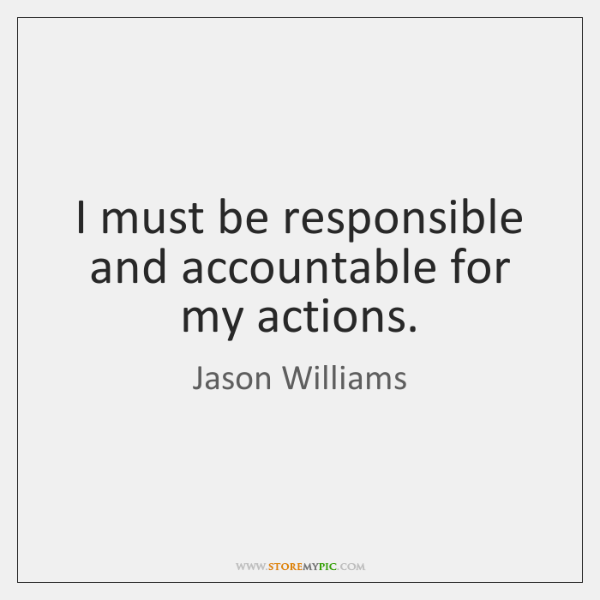 I must be responsible and accountable for my actions.