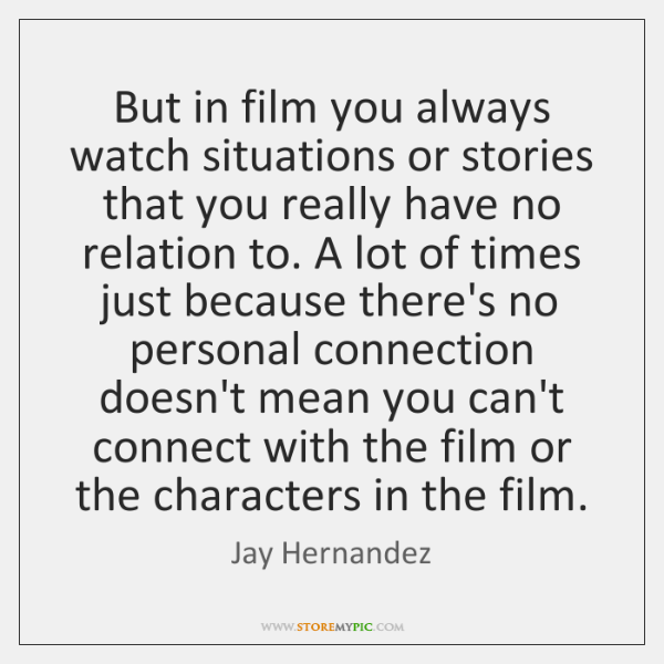 But in film you always watch situations or stories that you really ...