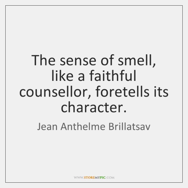 The sense of smell, like a faithful counsellor, foretells its character.