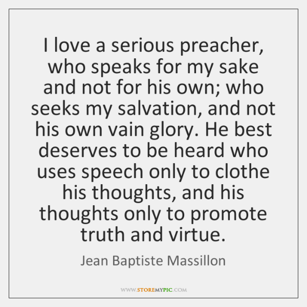 I love a serious preacher, who speaks for my sake and not ...