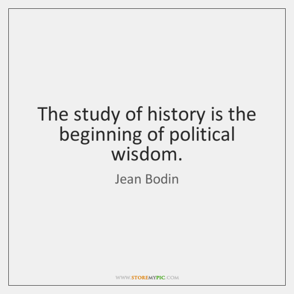 The study of history is the beginning of political wisdom.