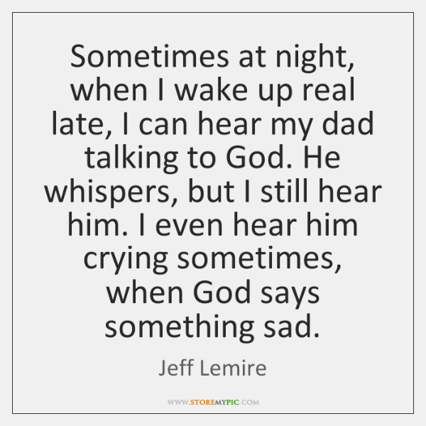 Sometimes at night, when I wake up real late, I can hear ...