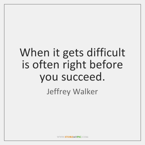 When it gets difficult is often right before you succeed.