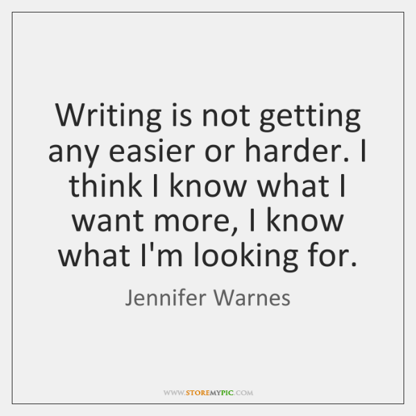 Writing is not getting any easier or harder. I think I know ...