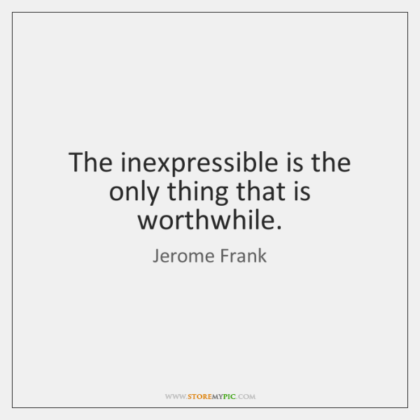 The inexpressible is the only thing that is worthwhile.