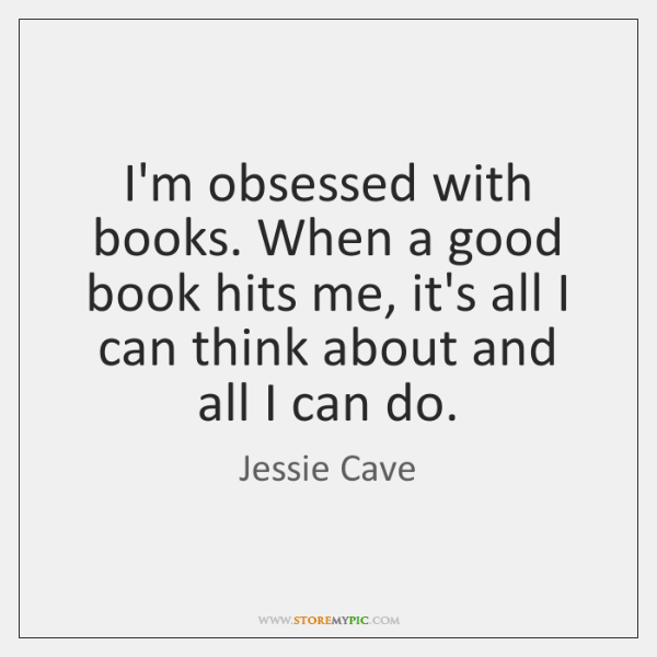 I'm obsessed with books. When a good book hits me, it's all ...