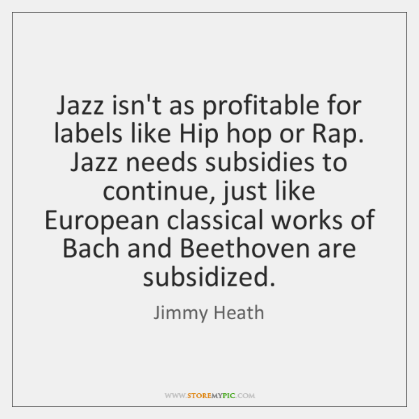 Jazz isn't as profitable for labels like Hip hop or Rap. Jazz ...