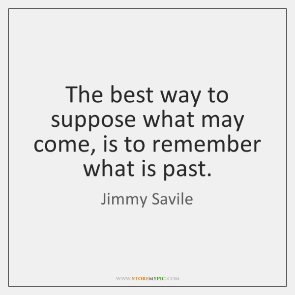 The best way to suppose what may come, is to remember what ...