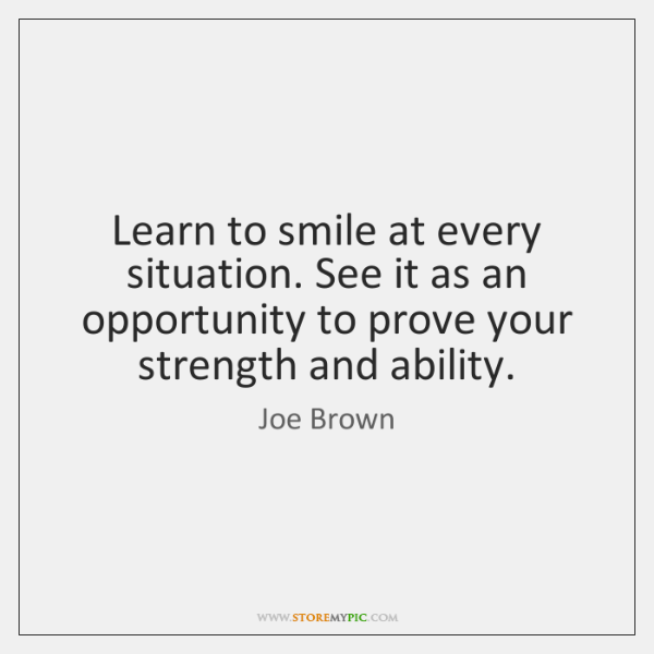 Learn to smile at every situation. See it as an opportunity to ...