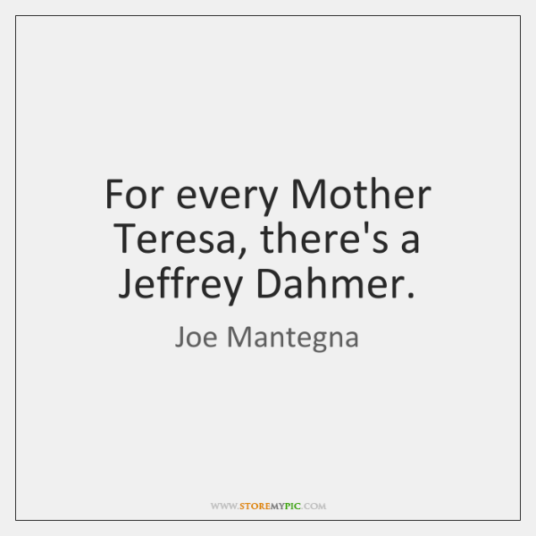 For every Mother Teresa, there's a Jeffrey Dahmer.