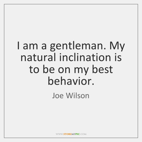 I am a gentleman. My natural inclination is to be on my ...