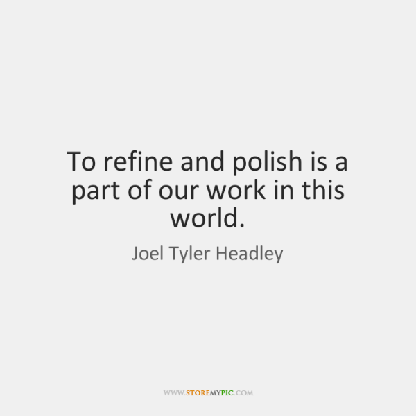 To refine and polish is a part of our work in this ...