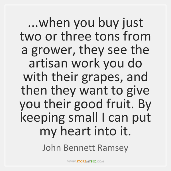 ...when you buy just two or three tons from a grower, they ...