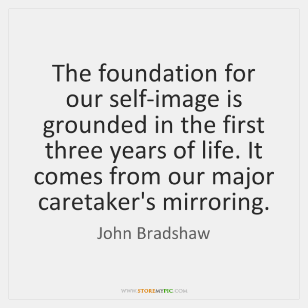 The foundation for our self-image is grounded in the first three years ...