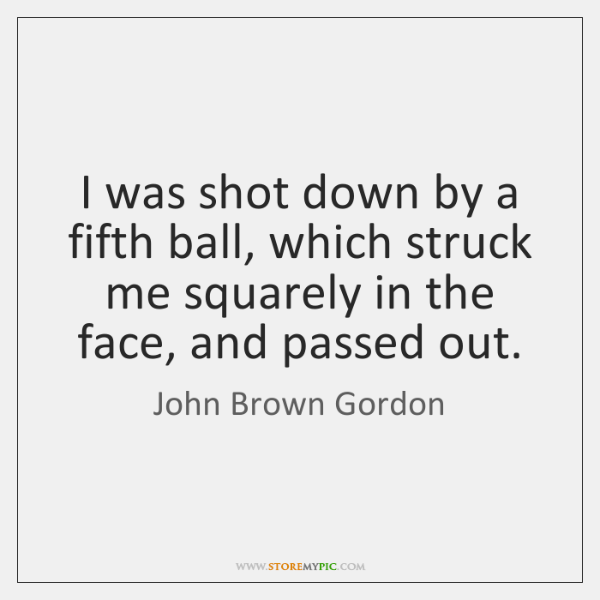 I was shot down by a fifth ball, which struck me squarely ...