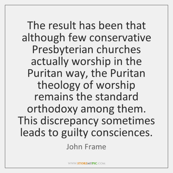 The result has been that although few conservative Presbyterian churches actually worship ...