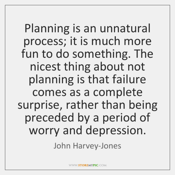 Planning is an unnatural process; it is much more fun to do ...